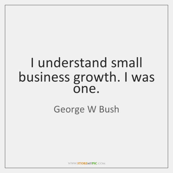I understand small business growth. I was one.