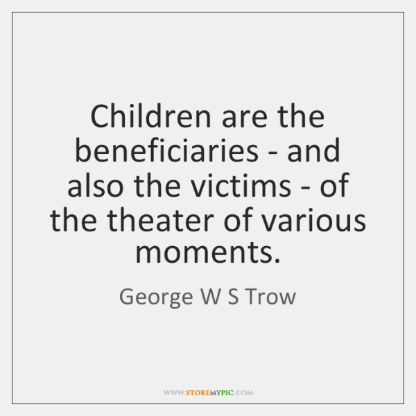Children are the beneficiaries - and also the victims - of the ...