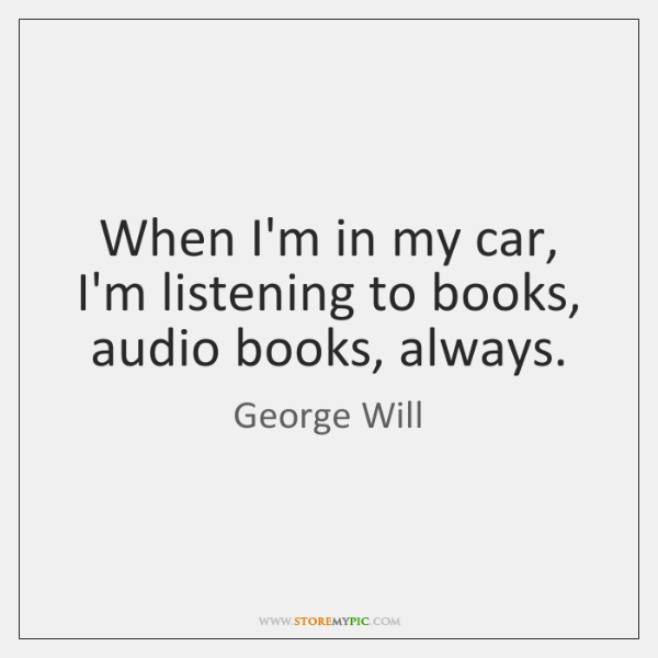 When I'm in my car, I'm listening to books, audio books, always.