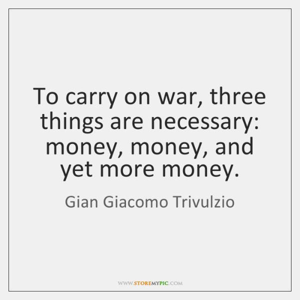 To carry on war, three things are necessary: money, money, and yet ...