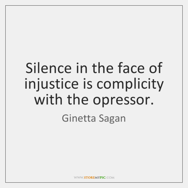Silence in the face of injustice is complicity with the opressor.