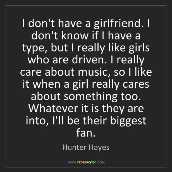 Hunter Hayes: I don't have a girlfriend. I don't know if I have a type,...