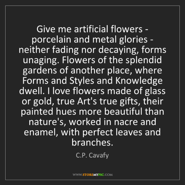 C.P. Cavafy: Give me artificial flowers - porcelain and metal glories...