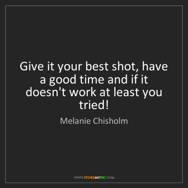 Melanie Chisholm: Give it your best shot, have a good time and if it doesn't...