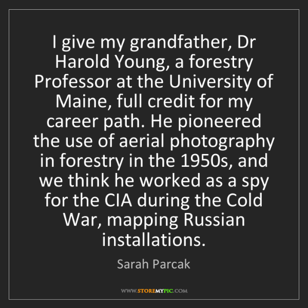 Sarah Parcak: I give my grandfather, Dr Harold Young, a forestry Professor...