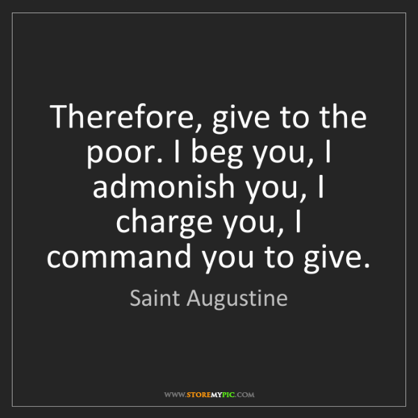 Saint Augustine: Therefore, give to the poor. I beg you, I admonish you,...