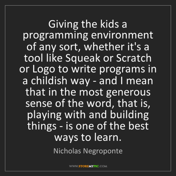 Nicholas Negroponte: Giving the kids a programming environment of any sort,...