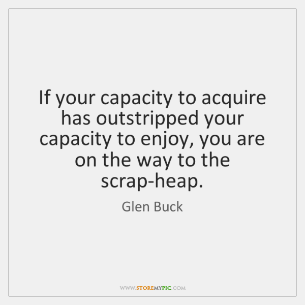 If your capacity to acquire has outstripped your capacity to enjoy, you ...