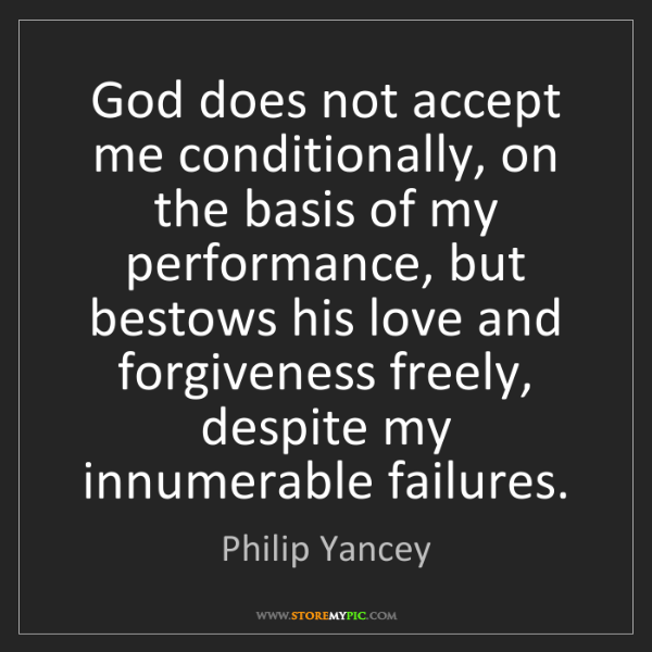 Philip Yancey: God does not accept me conditionally, on the basis of...