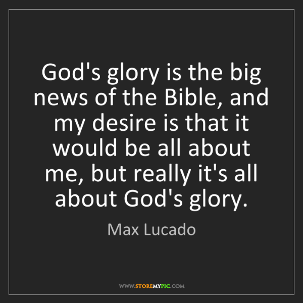 Max Lucado: God's glory is the big news of the Bible, and my desire...