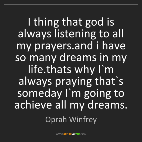 Oprah Winfrey: I thing that god is always listening to all my prayers.and...