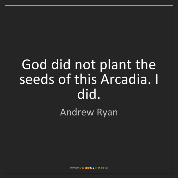 Andrew Ryan: God did not plant the seeds of this Arcadia. I did.