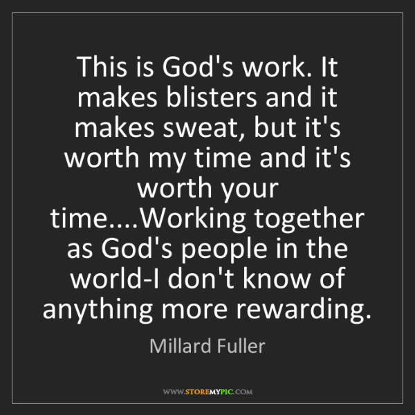 Millard Fuller: This is God's work. It makes blisters and it makes sweat,...