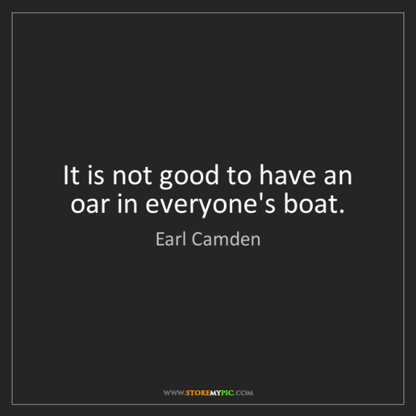 Earl Camden: It is not good to have an oar in everyone's boat.