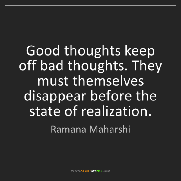 Ramana Maharshi: Good thoughts keep off bad thoughts. They must themselves...