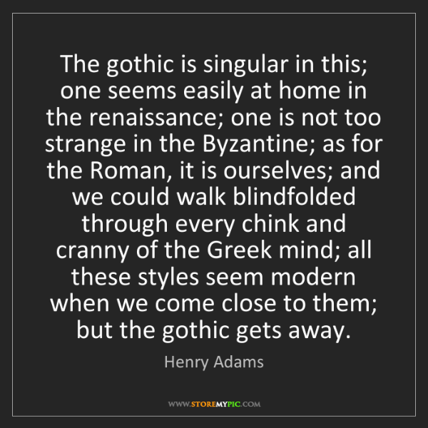 Henry Adams: The gothic is singular in this; one seems easily at home...