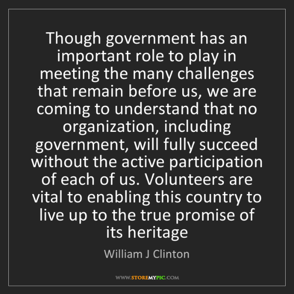 William J Clinton: Though government has an important role to play in meeting...