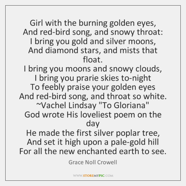 Girl with the burning golden eyes,   And red-bird song, and snowy throat:   ...