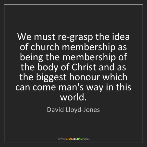 David Lloyd-Jones: We must re-grasp the idea of church membership as being...