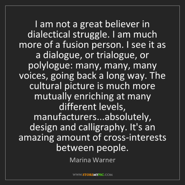Marina Warner: I am not a great believer in dialectical struggle. I...