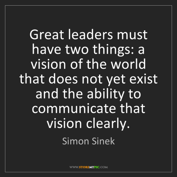 Simon Sinek: Great leaders must have two things: a vision of the world...