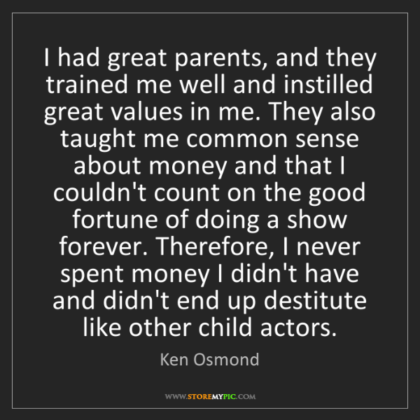 Ken Osmond: I had great parents, and they trained me well and instilled...