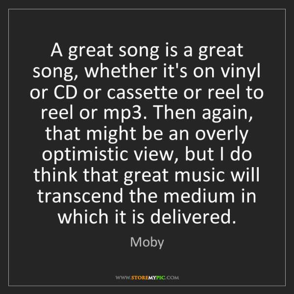 Moby: A great song is a great song, whether it's on vinyl or...