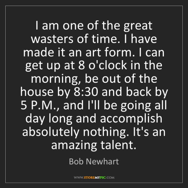 Bob Newhart: I am one of the great wasters of time. I have made it...