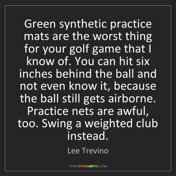 Lee Trevino: Green synthetic practice mats are the worst thing for...