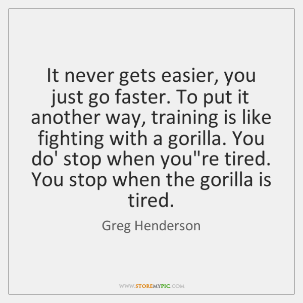 It never gets easier, you just go faster. To put it another ...