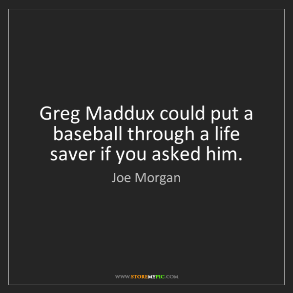 Joe Morgan: Greg Maddux could put a baseball through a life saver...