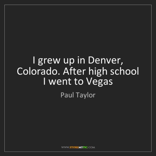 Paul Taylor: I grew up in Denver, Colorado. After high school I went...