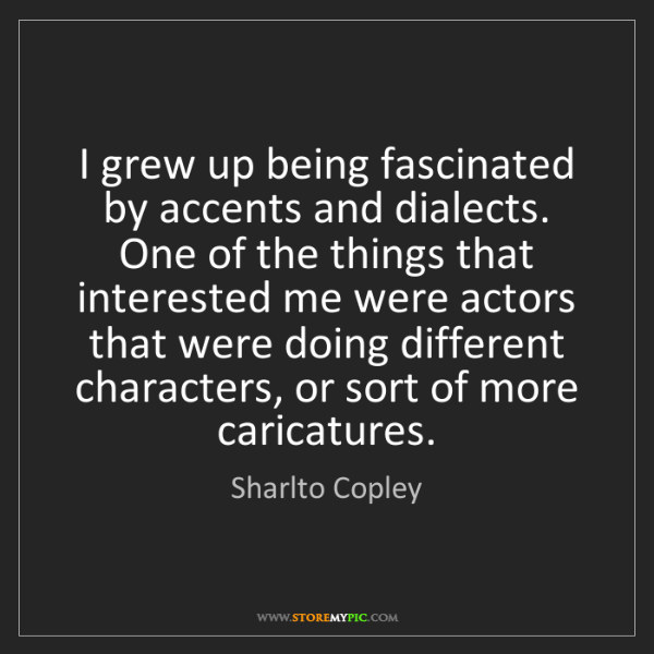 Sharlto Copley: I grew up being fascinated by accents and dialects. One...