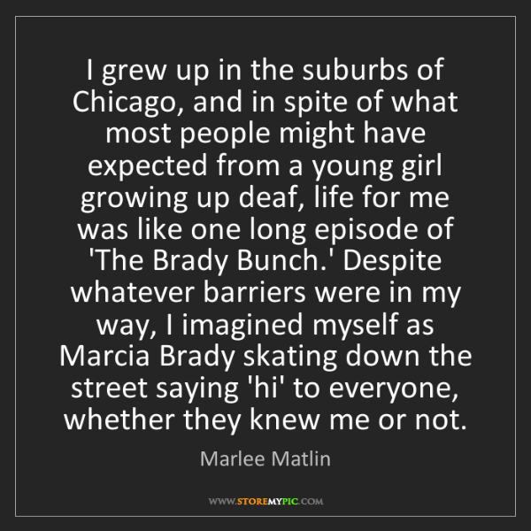 Marlee Matlin: I grew up in the suburbs of Chicago, and in spite of...