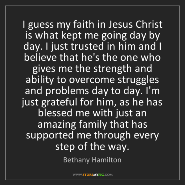Bethany Hamilton: I guess my faith in Jesus Christ is what kept me going...