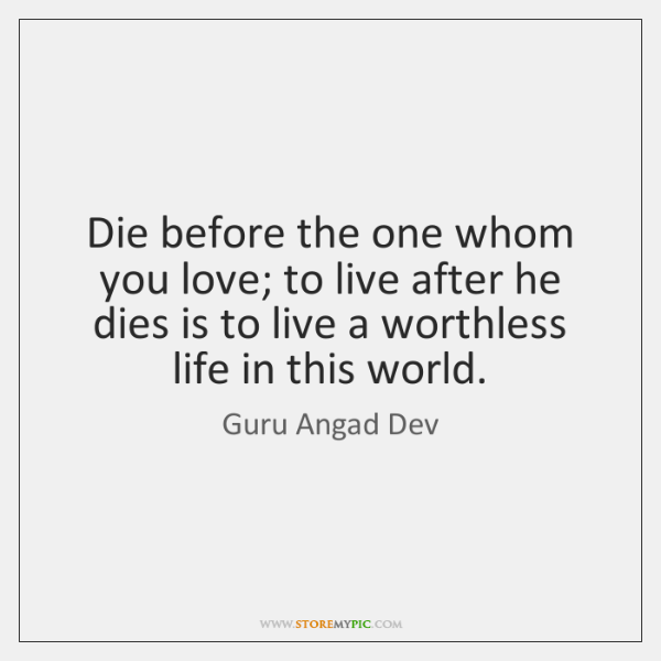 Die before the one whom you love; to live after he dies ...