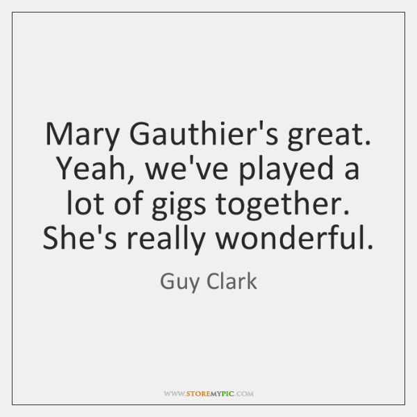 Mary Gauthier's great. Yeah, we've played a lot of gigs together. She's ...