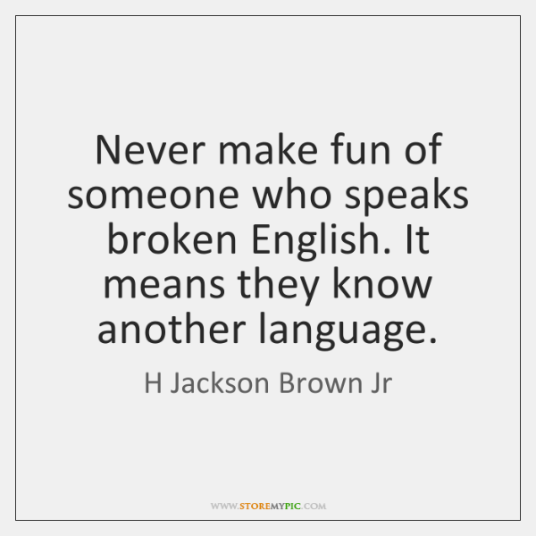 Never make fun of someone who speaks broken English. It means they ...