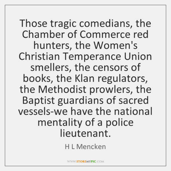 Those tragic comedians, the Chamber of Commerce red hunters, the Women's Christian ...