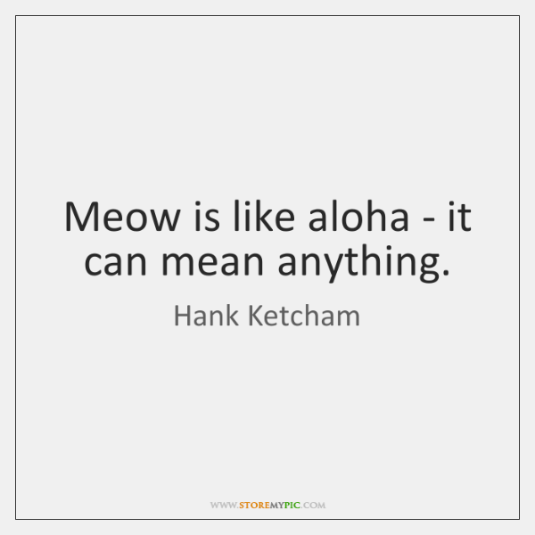 Meow is like aloha - it can mean anything.