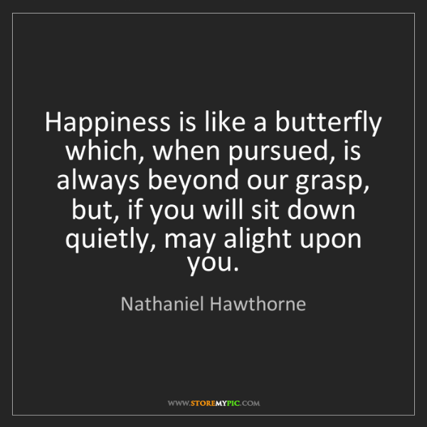 Nathaniel Hawthorne: Happiness is like a butterfly which, when pursued, is...