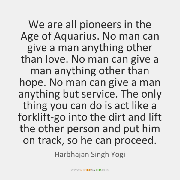 We are all pioneers in the Age of Aquarius. No man can ...