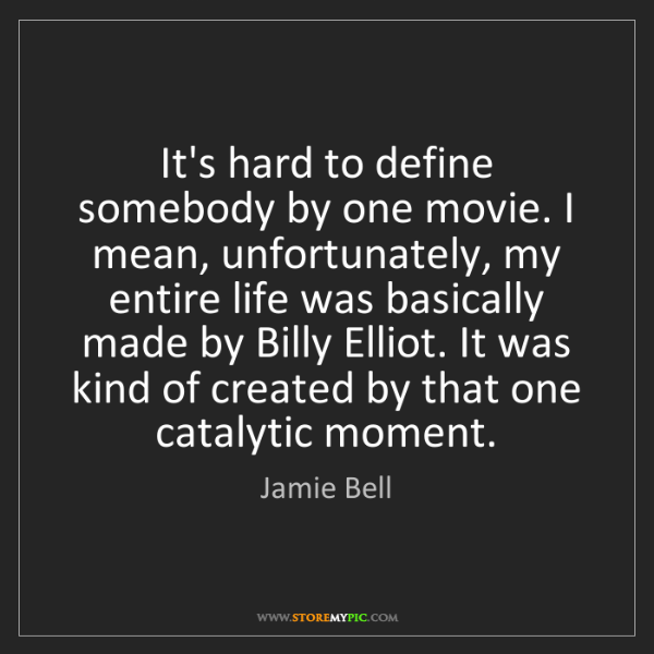 Jamie Bell: It's hard to define somebody by one movie. I mean, unfortunately,...