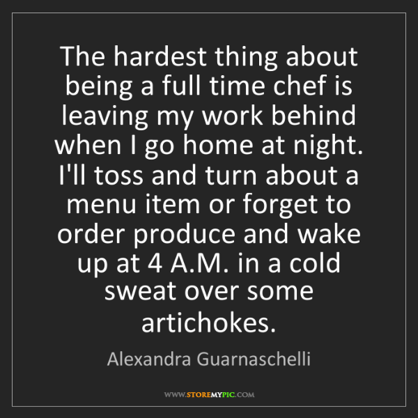 Alexandra Guarnaschelli: The hardest thing about being a full time chef is leaving...