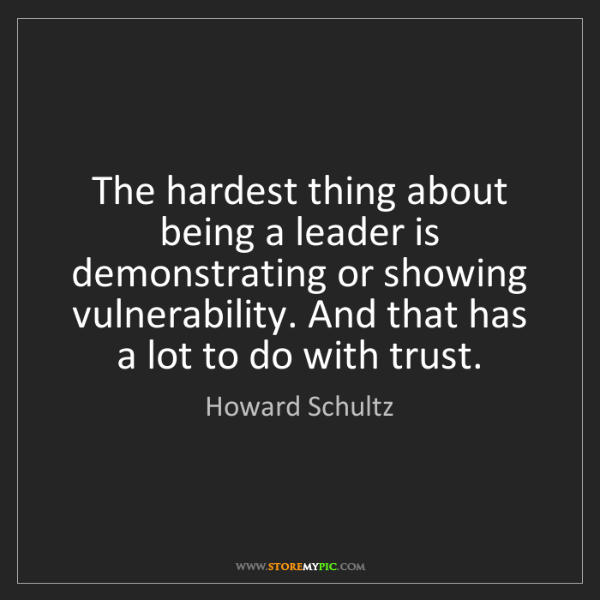 Howard Schultz: The hardest thing about being a leader is demonstrating...