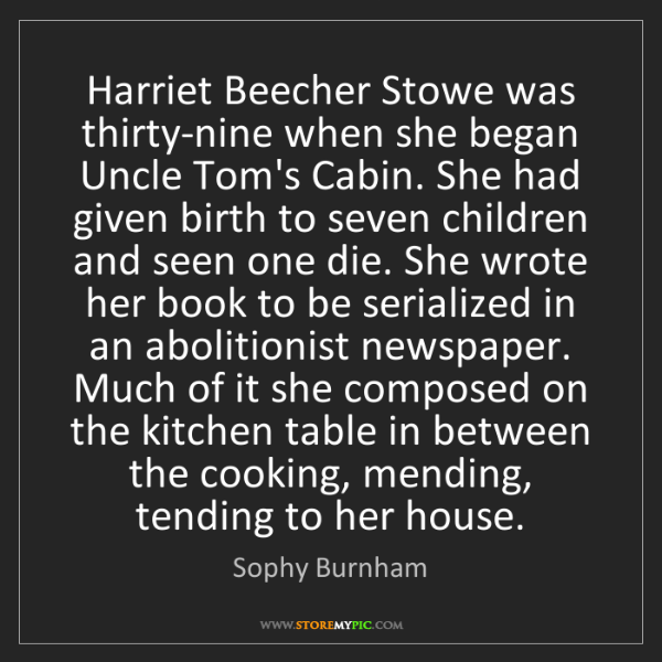 Sophy Burnham: Harriet Beecher Stowe was thirty-nine when she began...