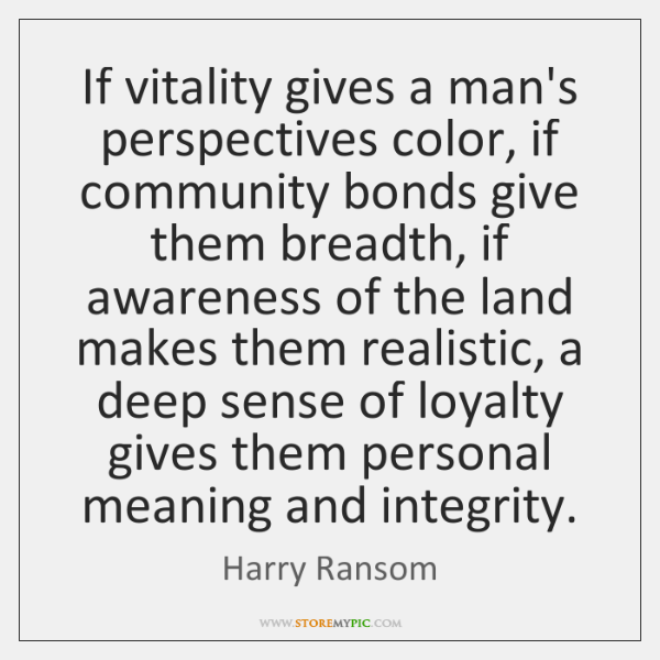 If vitality gives a man's perspectives color, if community bonds give them ...