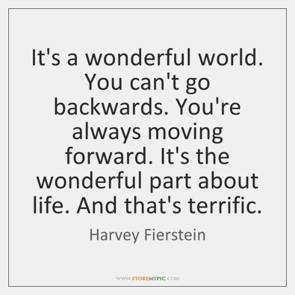 It's a wonderful world. You can't go backwards. You're always moving forward. ...
