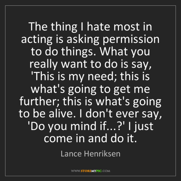Lance Henriksen: The thing I hate most in acting is asking permission...