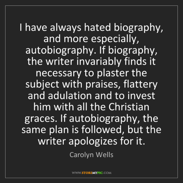Carolyn Wells: I have always hated biography, and more especially, autobiography....
